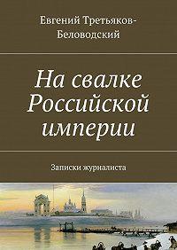 Евгений Третьяков-Беловодский -Насвалке Российской империи. Записки журналиста