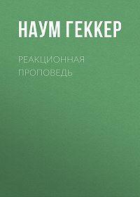 Наум Геккер -Реакционная проповедь