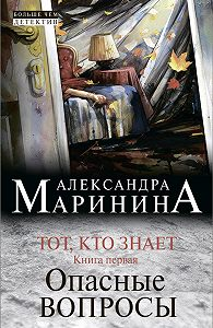 Александра Маринина -Тот, кто знает. Книга первая. Опасные вопросы