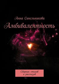 Анна Синельникова -Амбивалентность. Сборник стихов ирассказов