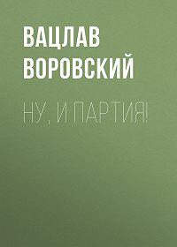Вацлав Воровский -Ну, и партия!