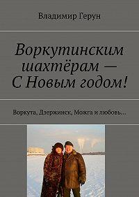 Владимир Герун -Воркутинским шахтёрам– СНовым годом! Воркута, Дзержинск, Можга илюбовь…