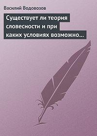 Василий Водовозов -Существует ли теория словесности и при каких условиях возможно ее существование?