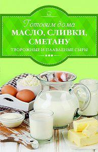 Ирина Веремей -Готовим дома масло, сливки, сметану, творожные и плавленые сыры