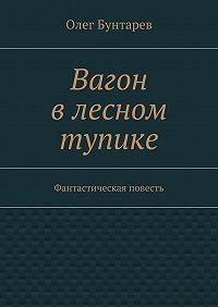 Олег Бунтарев -Вагон влесном тупике. Фантастическая повесть
