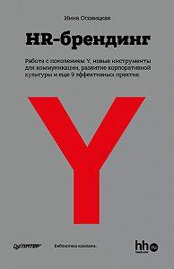 Нина Осовицкая -HR-брендинг: Работа с поколением Y, новые инструменты для коммуникации, развитие корпоративной культуры и еще 9 эффективных практик
