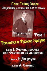 Ганс Эверс -Трилогия о Фрэнке Брауне: Ученик пророка. Альрауне. Вампир