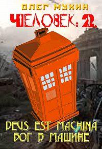 Олег Мухин - Человек: 2. Deus est machina (Бог в машине)