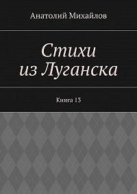 Анатолий Михайлов -Стихи из Луганска. Книга 13