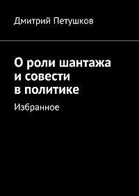 Дмитрий Петушков - Ороли шантажа исовести вполитике