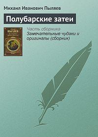 Михаил Иванович Пыляев -Полубарские затеи