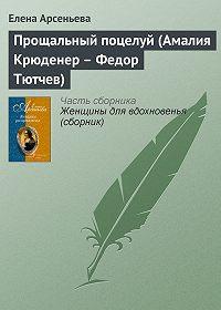 Елена Арсеньева - Прощальный поцелуй (Амалия Крюденер – Федор Тютчев)