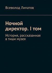 Всеволод Липатов -Ночной директор. I том. История, рассказанная втиши музея