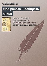 Андрей Добров -Моя работа – собирать улики