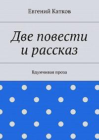 Евгений Катков -Две повести ирассказ. Вдумчивая проза