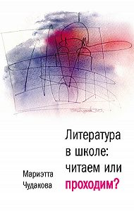Мариэтта Чудакова -Литература в школе. Читаем или проходим?