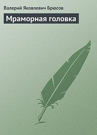 Валерий Брюсов -Мраморная головка