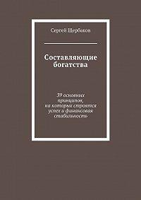 Сергей Щербаков -Составляющие богатства. 39 основных принципов, на которых строятся успех и финансовая стабильность