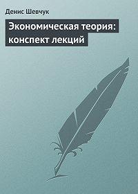 Денис Шевчук -Экономическая теория: конспект лекций
