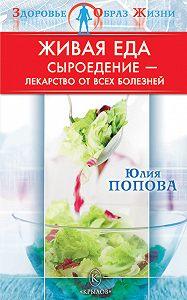 Юлия Попова - Живая еда. Сыроедение – лекарство от всех болезней