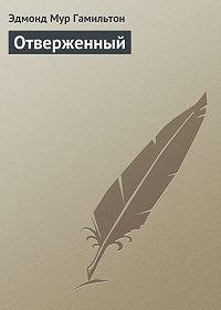 Эдмонд Гамильтон -Отверженный