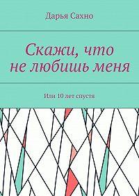 Дарья Сахно -Скажи, что нелюбишьменя. Или 10лет спустя