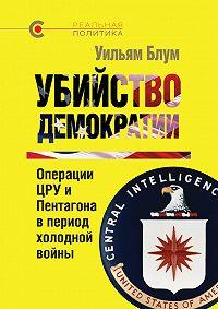 Уильям Блум - Убийство демократии: операции ЦРУ и Пентагона в период холодной войны