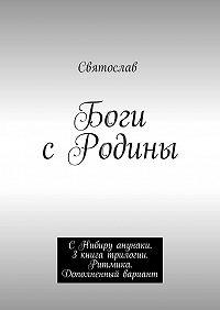 Святослав -Боги сРодины. СНибиру анунаки. 3книга трилогии. Ритмика. Дополненный вариант