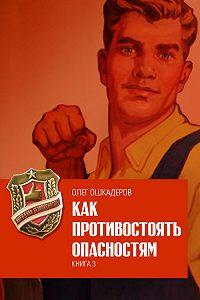 Олег Ошкадеров - Как противостоять опасностям. Книга 3