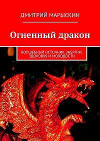 Дмитрий Марыскин -Огненный дракон. Волшебный источник энергии, здоровья и молодости