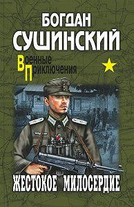 Богдан Сушинский -Жестокое милосердие