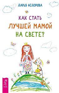 Дарья Федорова -Как стать лучшей мамой на свете?