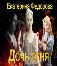 Екатерина Федорова -Дочь огня