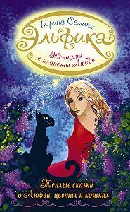 Ирина Семина - Женщина с Планеты Любви. Теплые сказки о любви, цветах и кошках