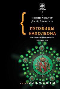 Джей Берресон, Пенни Лекутер - Пуговицы Наполеона. Семнадцать молекул, которые изменили мир