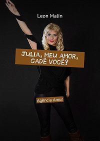 Leon Malin -Julia, meu amor, cadê você? Agência Amur