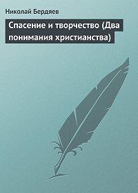 Николай Бердяев -Спасение и творчество (Два понимания христианства)