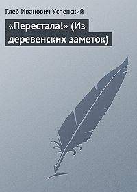 Глеб Успенский -«Перестала!» (Из деревенских заметок)