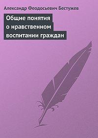 Александр Феодосьевич Бестужев -Общие понятия о нравственном воспитании граждан