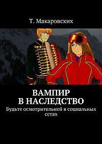 Т. Макаровских -Вампир внаследство. Будьте осмотрительней всоциальных сетях