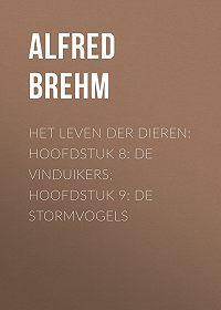 Alfred Brehm -Het Leven der Dieren: Hoofdstuk 8: De Vinduikers; Hoofdstuk 9: de Stormvogels