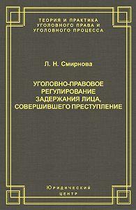 Людмила Смирнова -Уголовно-правовое регулирование задержания лица, совершившего преступление