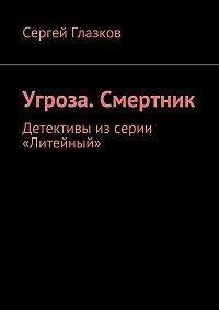 Сергей Глазков -Угроза. Смертник. Детективы изсерии «Литейный»