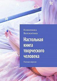 Княженика Волокитина - Настольная книга творческого человека. Полная версия