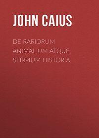 John Caius -De Rariorum Animalium atque Stirpium Historia