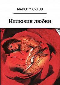 Максим Сухов -Иллюзия любви