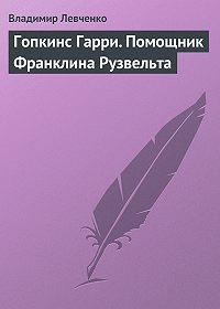 Владимир Левченко -Гопкинс Гарри. Помощник Франклина Рузвельта