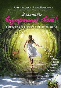 Ирина Михеева -Включите внутренний свет! Большая книга женского здоровья и счастья