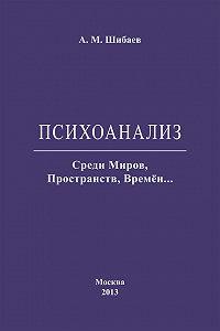 Алексей Шибаев - Психоанализ. Среди Миров, Пространств, Времён…
