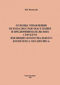 Валерий Пилявский -Основы управления безопасностью населения и предпринимательских структур жилищно-коммунального комплекса мегаполиса